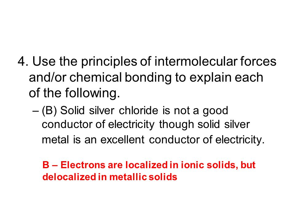4. Use the principles of intermolecular forces and/or chemical bonding to explain each of the following. –(B) Solid silver chloride is not a good cond