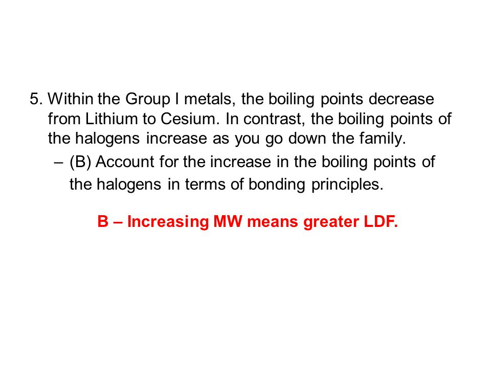 5. Within the Group I metals, the boiling points decrease from Lithium to Cesium. In contrast, the boiling points of the halogens increase as you go d