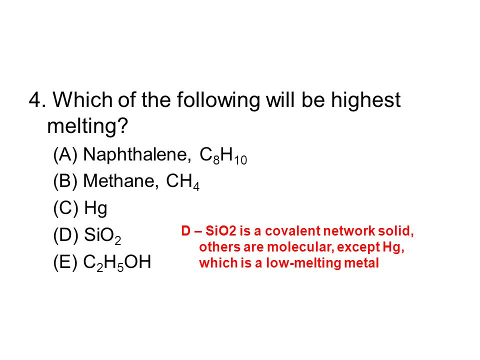 4. Which of the following will be highest melting? (A) Naphthalene, C 8 H 10 (B) Methane, CH 4 (C) Hg (D) SiO 2 (E) C 2 H 5 OH D – SiO­2 is a covalent