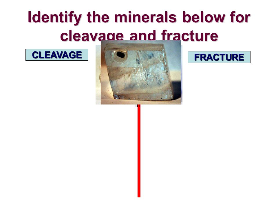 Identify the minerals below for cleavage and fracture CLEAVAGE FRACTURE in