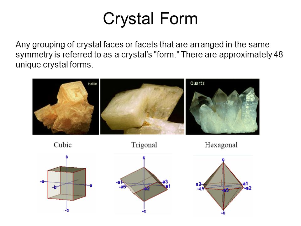 Crystal Form Any grouping of crystal faces or facets that are arranged in the same symmetry is referred to as a crystal s form. There are approximately 48 unique crystal forms.