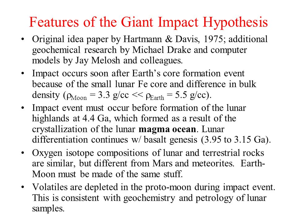 Features of the Giant Impact Hypothesis Original idea paper by Hartmann & Davis, 1975; additional geochemical research by Michael Drake and computer m