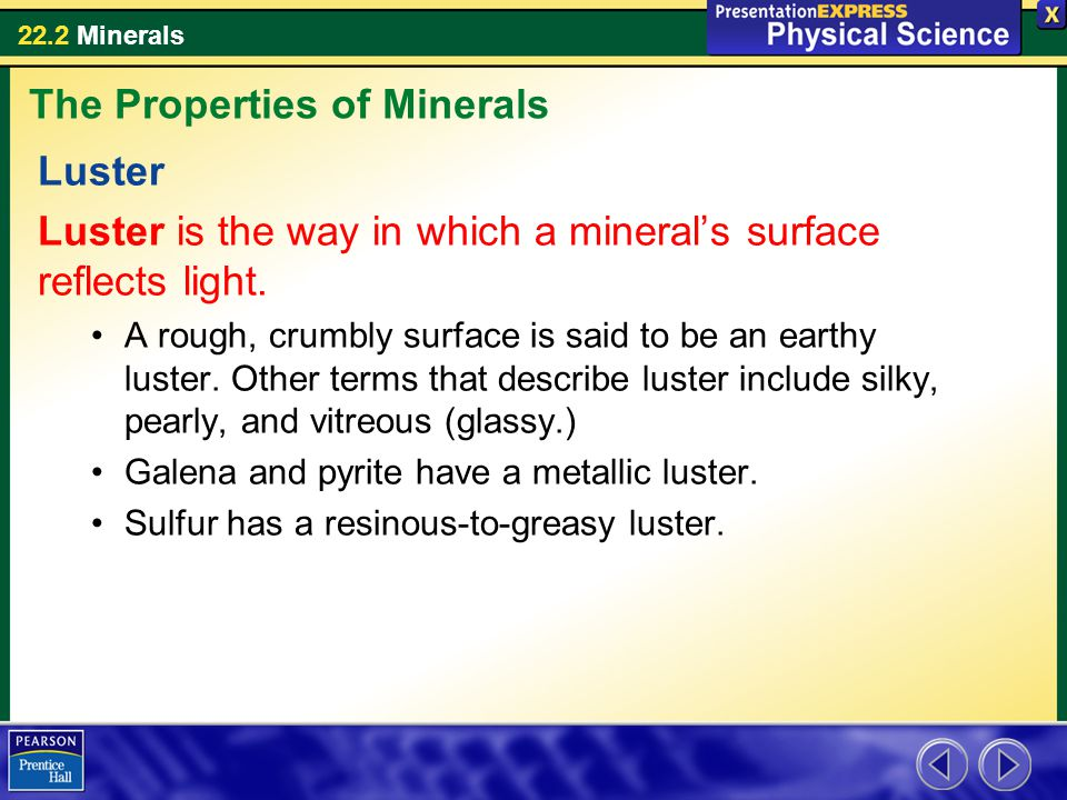 22.2 Minerals Luster Luster is the way in which a mineral's surface reflects light. A rough, crumbly surface is said to be an earthy luster. Other ter