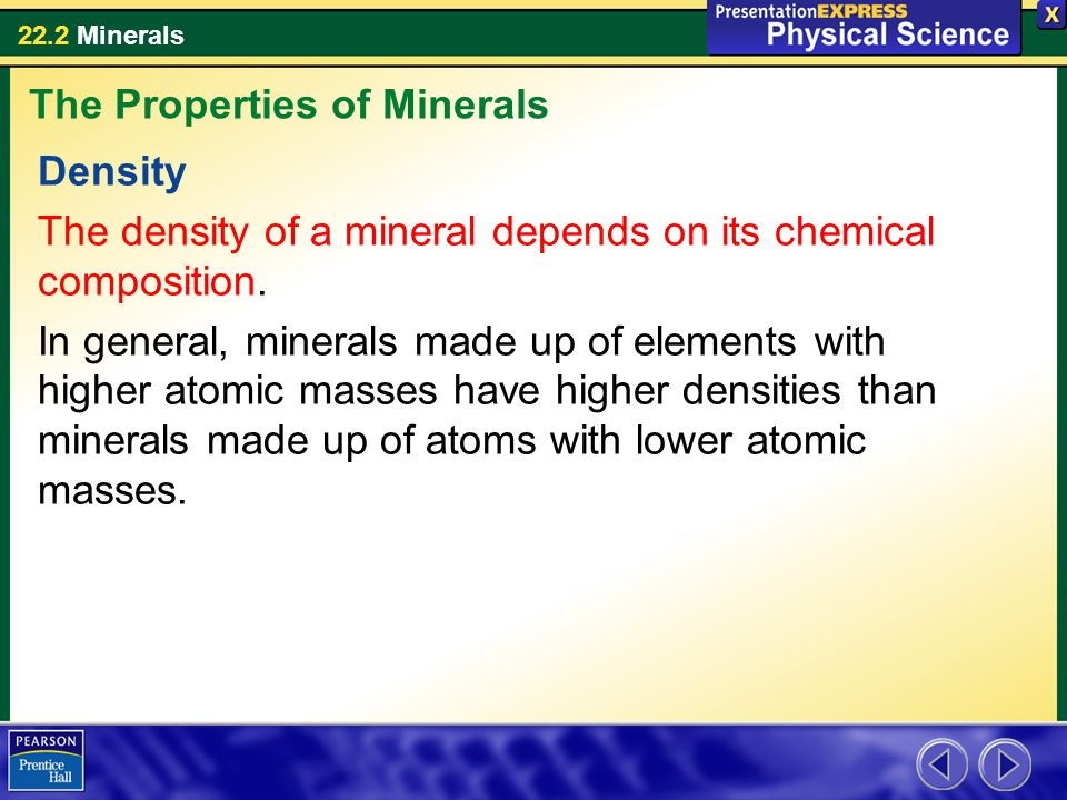 22.2 Minerals Density The density of a mineral depends on its chemical composition. In general, minerals made up of elements with higher atomic masses
