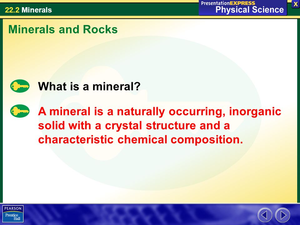 22.2 Minerals Minerals and Rocks What is a mineral? A mineral is a naturally occurring, inorganic solid with a crystal structure and a characteristic