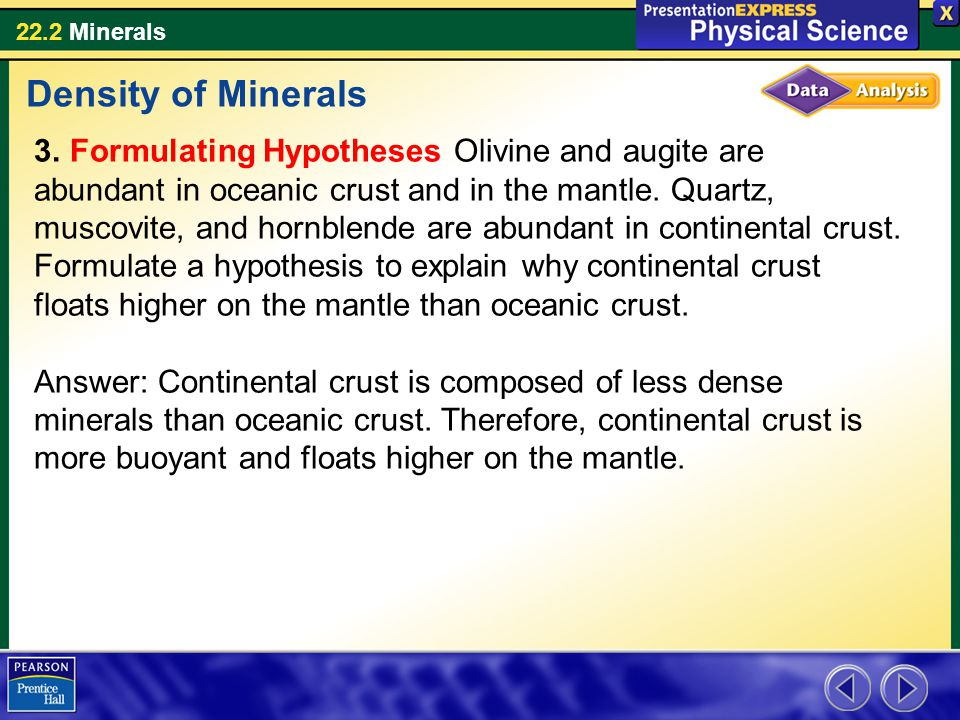 22.2 Minerals 3. Formulating Hypotheses Olivine and augite are abundant in oceanic crust and in the mantle. Quartz, muscovite, and hornblende are abun