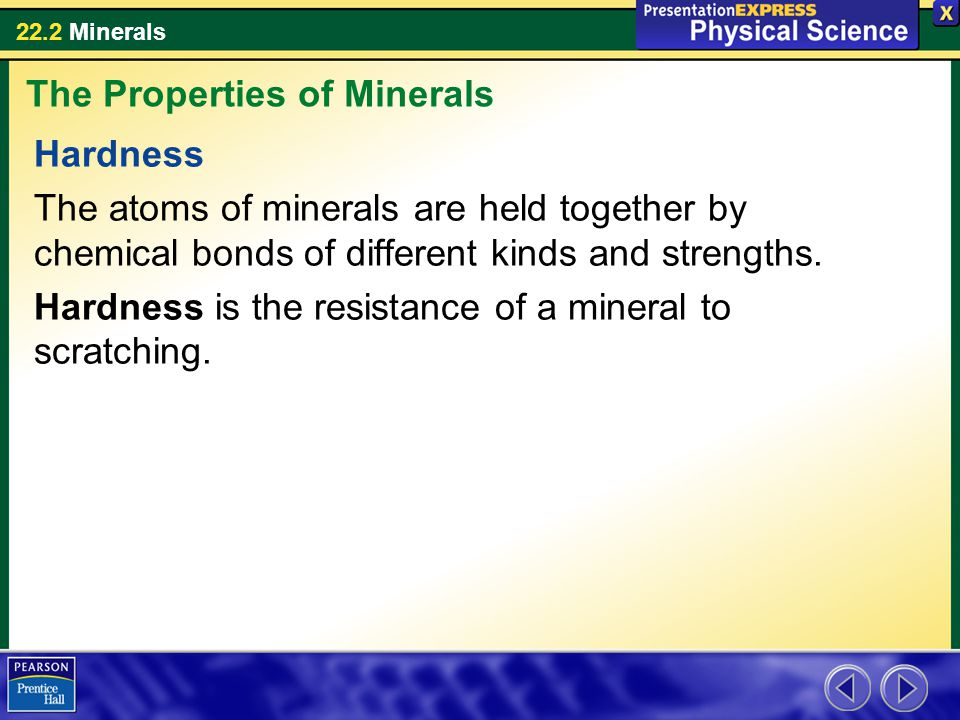 22.2 Minerals Hardness The atoms of minerals are held together by chemical bonds of different kinds and strengths. Hardness is the resistance of a min