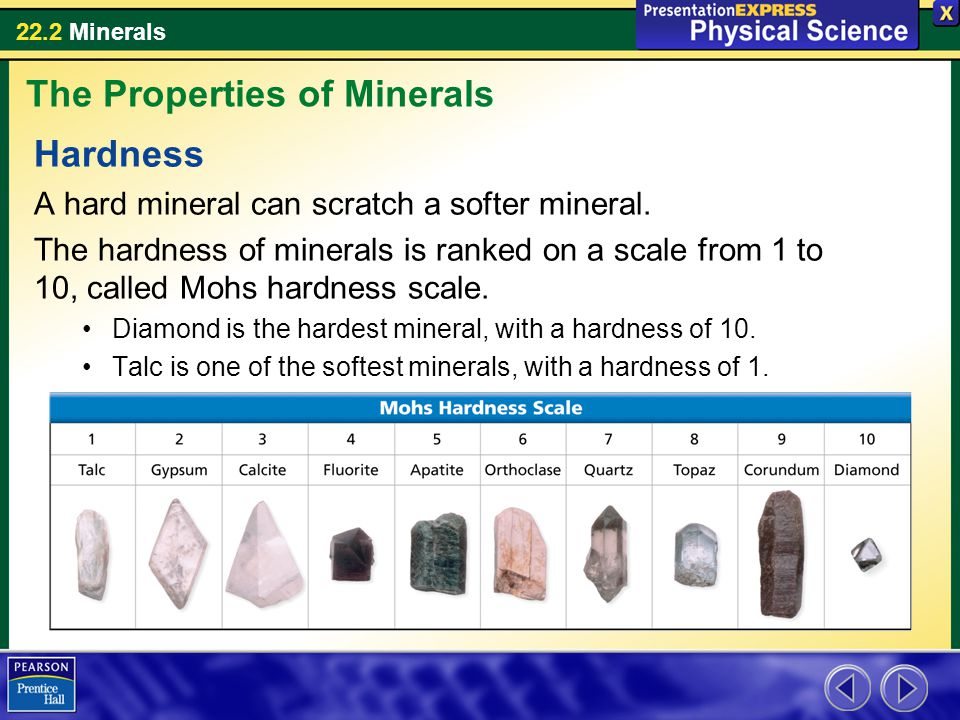 22.2 Minerals Hardness A hard mineral can scratch a softer mineral. The hardness of minerals is ranked on a scale from 1 to 10, called Mohs hardness s