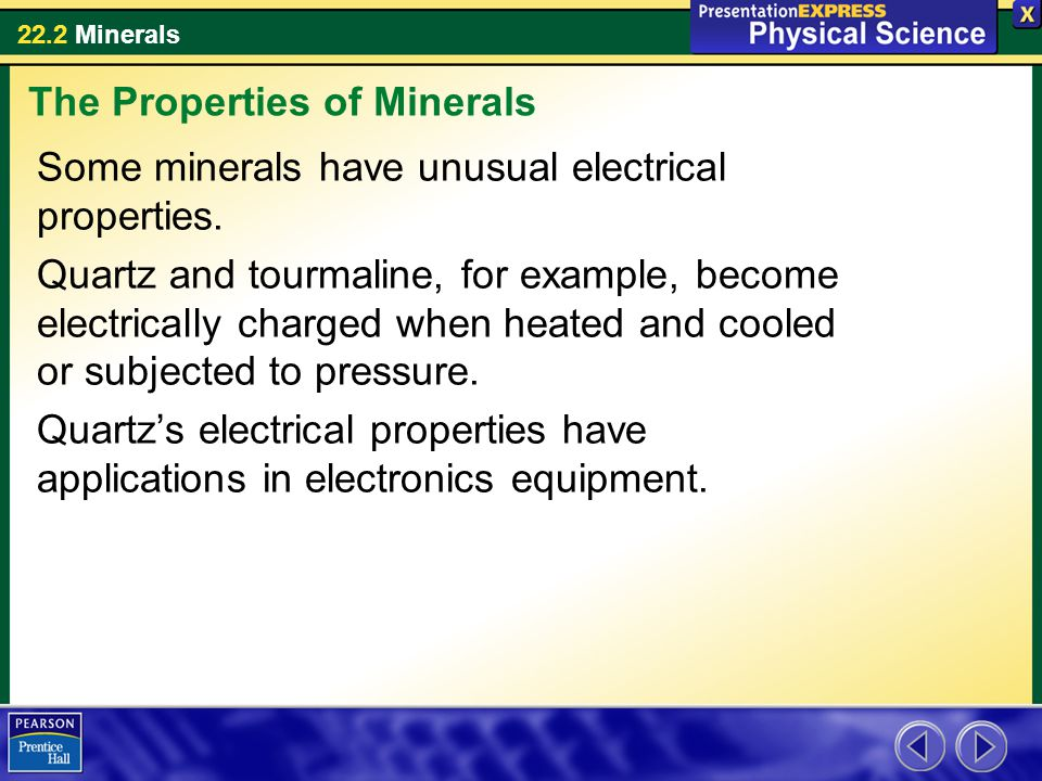 22.2 Minerals Some minerals have unusual electrical properties. Quartz and tourmaline, for example, become electrically charged when heated and cooled
