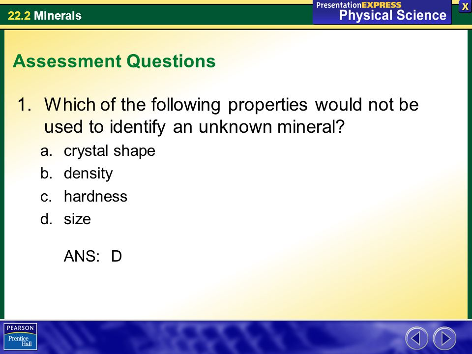 22.2 Minerals Assessment Questions 1.Which of the following properties would not be used to identify an unknown mineral? a.crystal shape b.density c.h