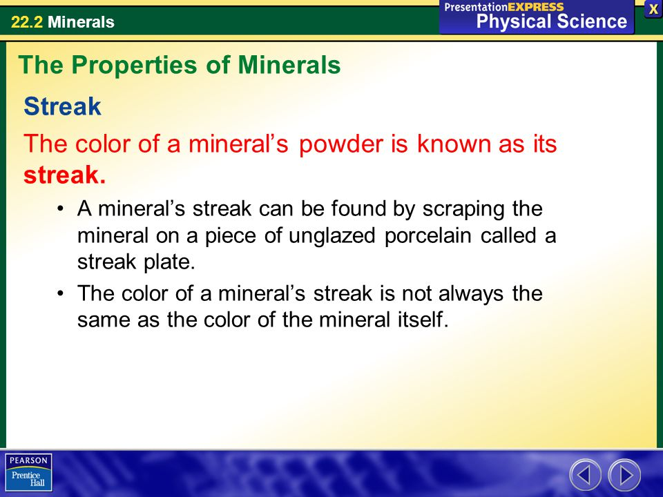 22.2 Minerals Streak The color of a mineral's powder is known as its streak. A mineral's streak can be found by scraping the mineral on a piece of ung