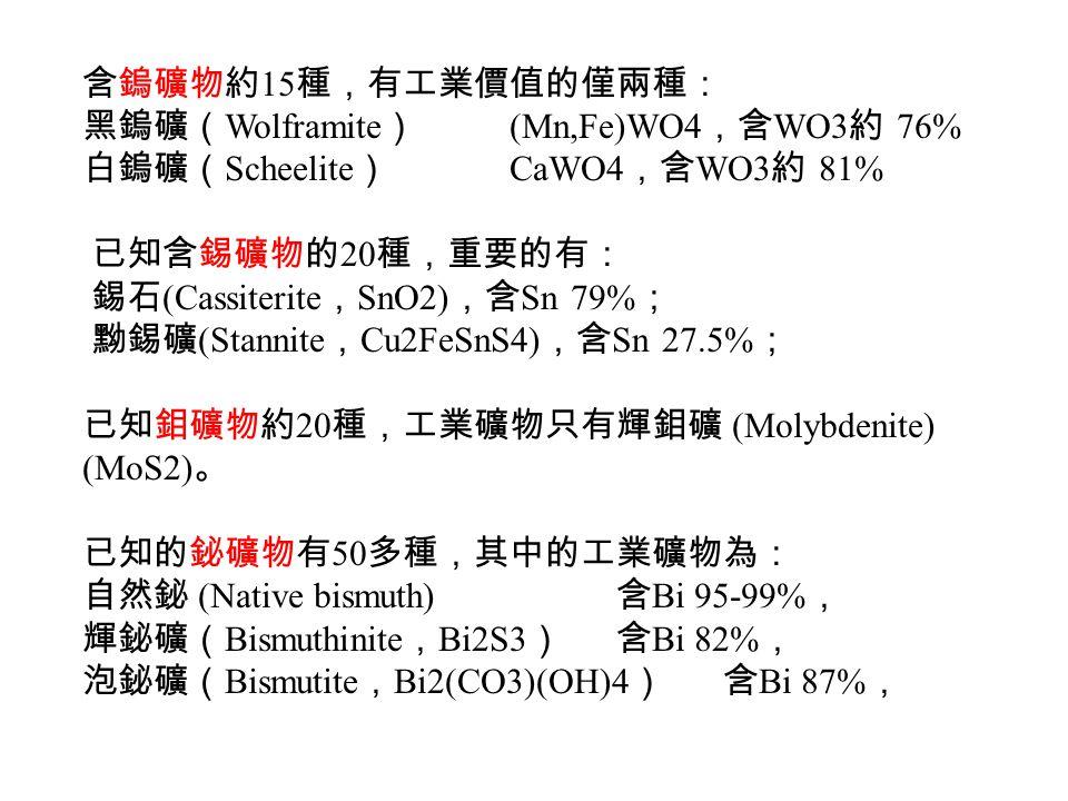 含鎢礦物約 15 種,有工業價值的僅兩種: 黑鎢礦( Wolframite ) (Mn,Fe)WO4 ,含 WO3 約 76% 白鎢礦( Scheelite ) CaWO4 ,含 WO3 約 81% 已知含錫礦物的 20 種,重要的有: 錫石 (Cassiterite , SnO2) ,含 Sn 79% ; 黝錫礦 (Stannite , Cu2FeSnS4) ,含 Sn 27.5% ; 已知鉬礦物約 20 種,工業礦物只有輝鉬礦 (Molybdenite) (MoS2) 。 已知的鉍礦物有 50 多種,其中的工業礦物為: 自然鉍 (Native bismuth) 含 Bi 95-99% , 輝鉍礦( Bismuthinite , Bi2S3 )含 Bi 82% , 泡鉍礦( Bismutite , Bi2(CO3)(OH)4 )含 Bi 87% ,