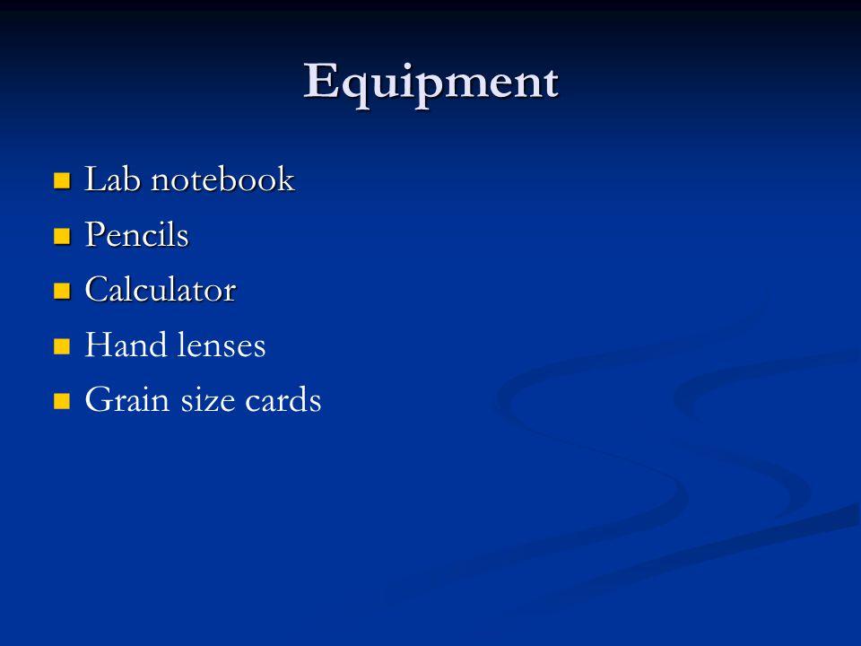 Equipment Lab notebook Lab notebook Pencils Pencils Calculator Calculator Hand lenses Grain size cards