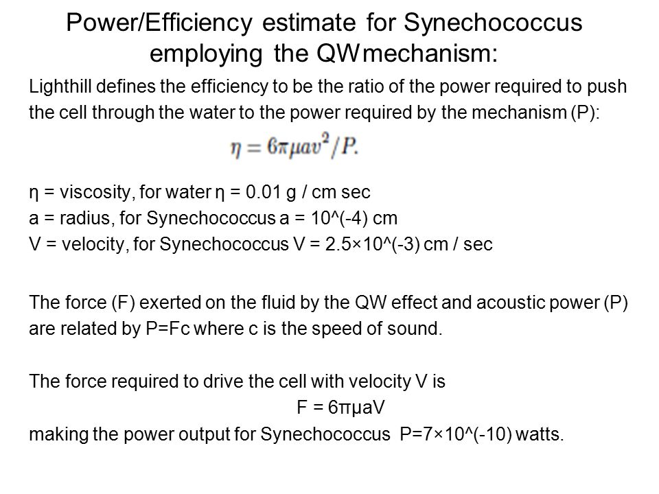 Power/Efficiency estimate for Synechococcus employing the QWmechanism: Lighthill defines the efficiency to be the ratio of the power required to push the cell through the water to the power required by the mechanism (P): η = viscosity, for water η = 0.01 g / cm sec a = radius, for Synechococcus a = 10^(-4) cm V = velocity, for Synechococcus V = 2.5×10^(-3) cm / sec The force (F) exerted on the fluid by the QW effect and acoustic power (P) are related by P=Fc where c is the speed of sound.