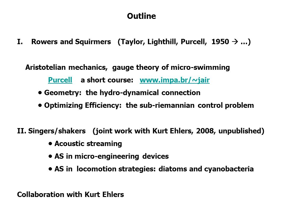 Outline I.Rowers and Squirmers (Taylor, Lighthill, Purcell, 1950  …) Aristotelian mechanics, gauge theory of micro-swimming Purcell a short course: www.impa.br/~jairPurcellwww.impa.br/~jair Geometry: the hydro-dynamical connection Optimizing Efficiency: the sub-riemannian control problem II.