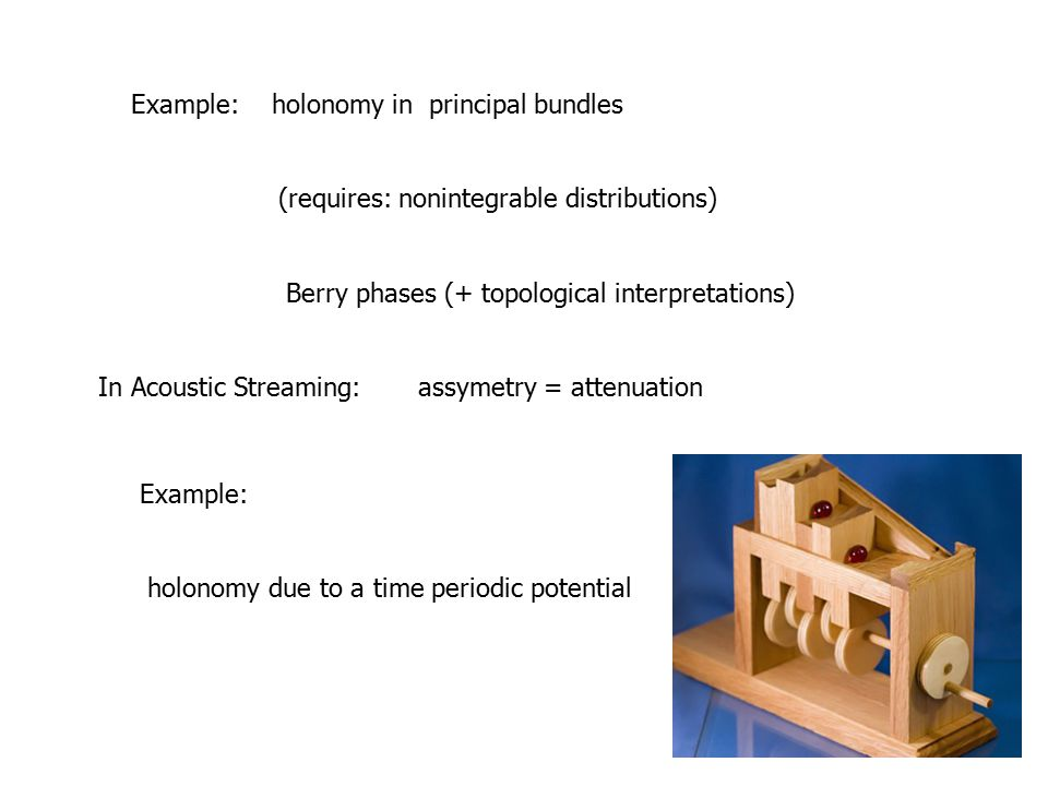 Example: holonomy in principal bundles (requires: nonintegrable distributions) Berry phases (+ topological interpretations) In Acoustic Streaming: assymetry = attenuation Example: holonomy due to a time periodic potential