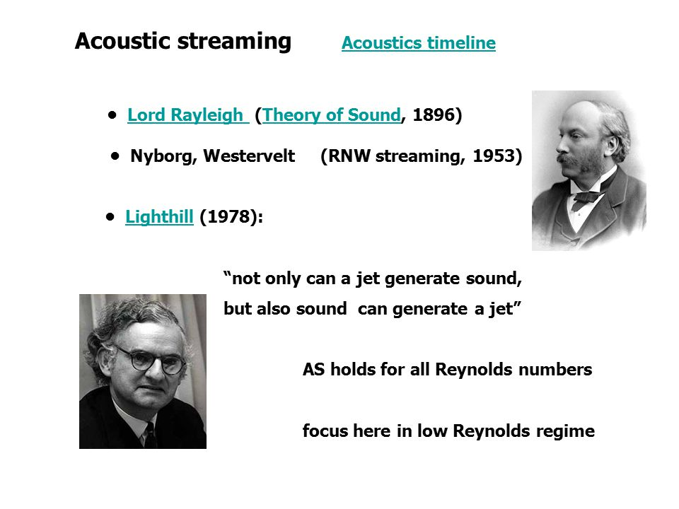 Acoustic streaming Acoustics timelineAcoustics timeline Lord Rayleigh (Theory of Sound, 1896)Lord Rayleigh Theory of Sound Nyborg, Westervelt (RNW streaming, 1953) Lighthill (1978):Lighthill not only can a jet generate sound, but also sound can generate a jet AS holds for all Reynolds numbers focus here in low Reynolds regime