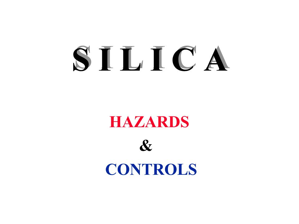 S I L I C A HAZARDS & CONTROLS