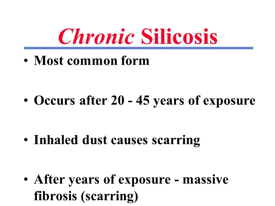 Chronic Silicosis Most common form Occurs after 20 - 45 years of exposure Inhaled dust causes scarring After years of exposure - massive fibrosis (scarring)