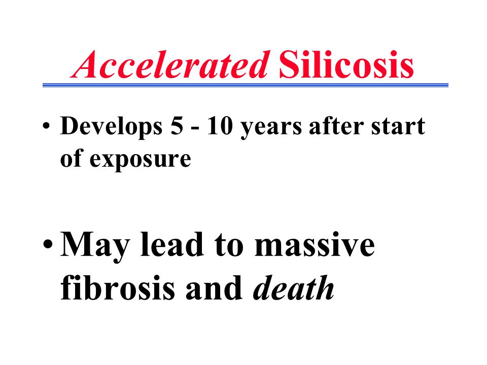Accelerated Silicosis Develops 5 - 10 years after start of exposure May lead to massive fibrosis and death