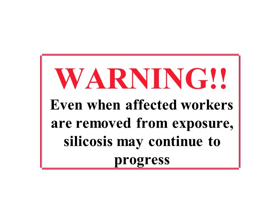 WARNING!! Even when affected workers are removed from exposure, silicosis may continue to progress