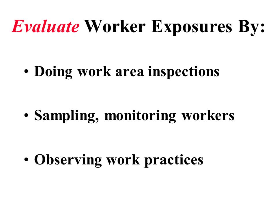 Evaluate Worker Exposures By: Doing work area inspections Sampling, monitoring workers Observing work practices