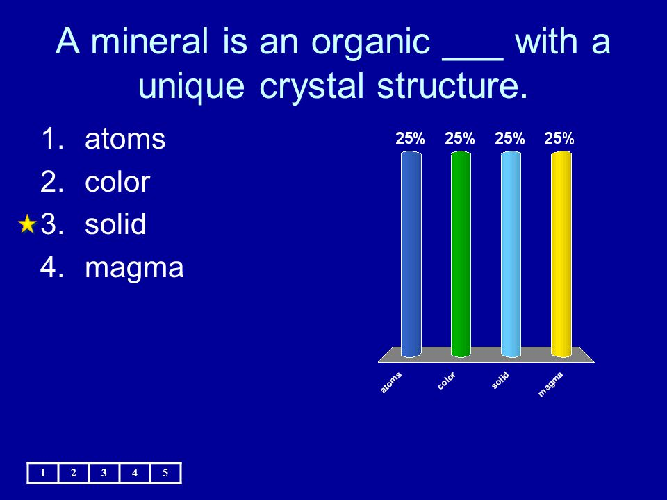 A mineral is an organic ___ with a unique crystal structure. 12345 1.atoms 2.color 3.solid 4.magma