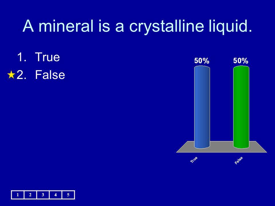 A mineral is a crystalline liquid. 1.True 2.False 12345