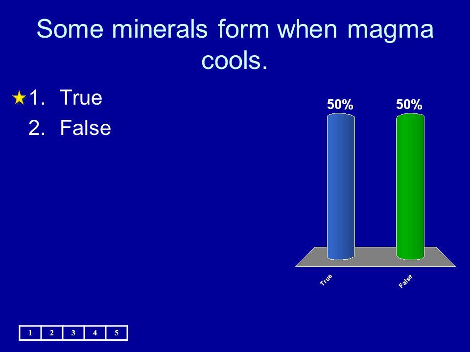 Some minerals form when magma cools. 1.True 2.False 12345