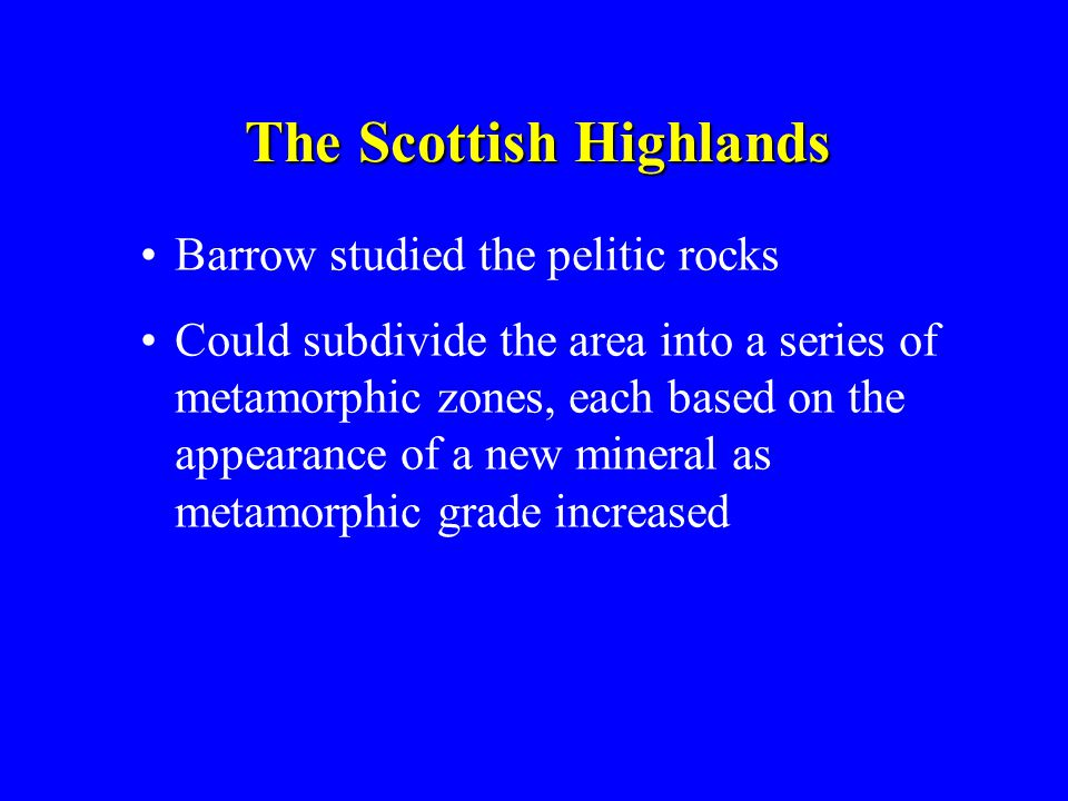 The Scottish Highlands Barrow studied the pelitic rocks Could subdivide the area into a series of metamorphic zones, each based on the appearance of a