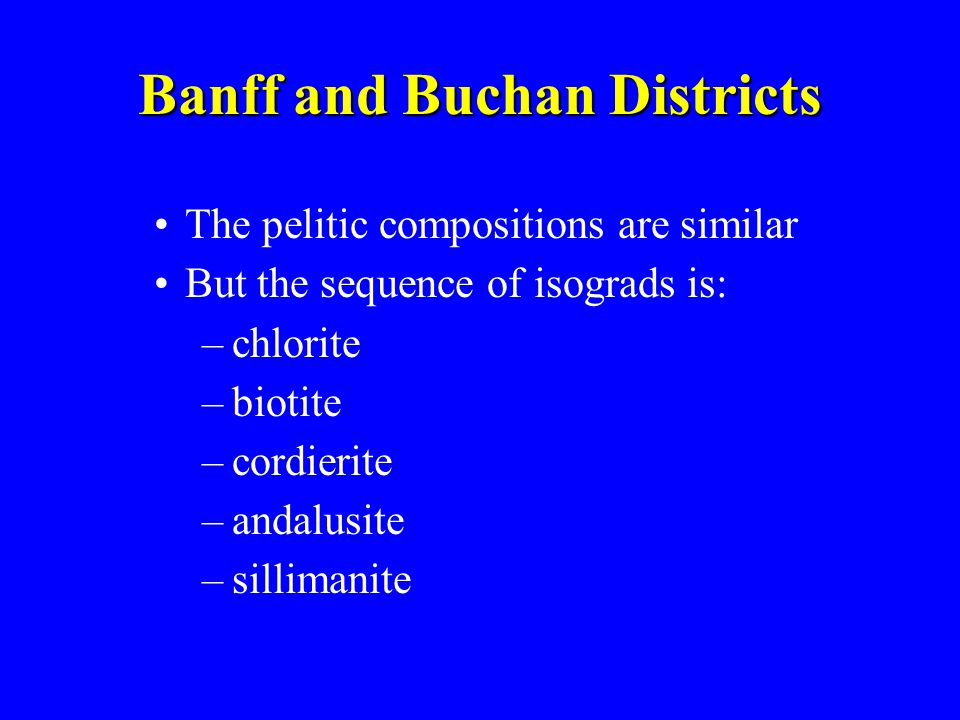 The pelitic compositions are similar But the sequence of isograds is: –chlorite –biotite –cordierite –andalusite –sillimanite Banff and Buchan Distric