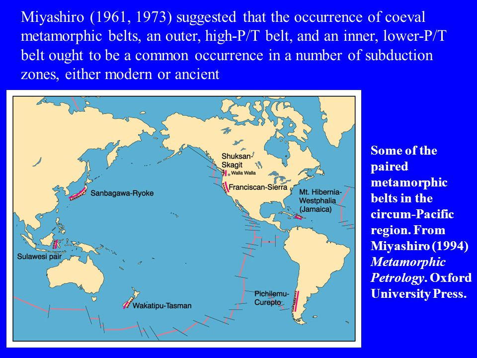 Miyashiro (1961, 1973) suggested that the occurrence of coeval metamorphic belts, an outer, high-P/T belt, and an inner, lower-P/T belt ought to be a