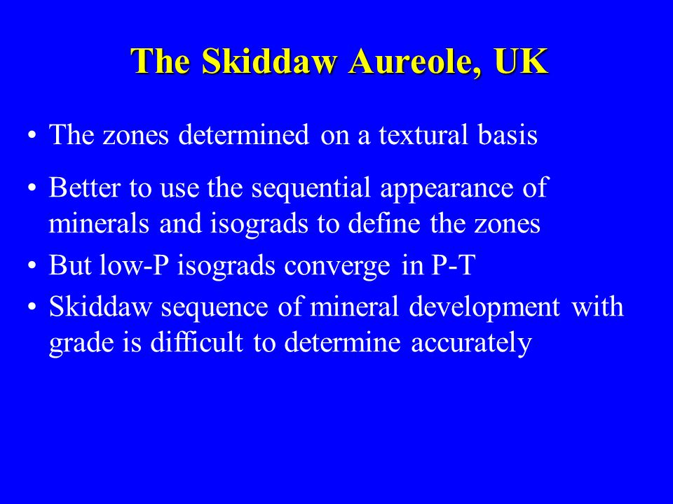 The Skiddaw Aureole, UK The zones determined on a textural basis Better to use the sequential appearance of minerals and isograds to define the zones