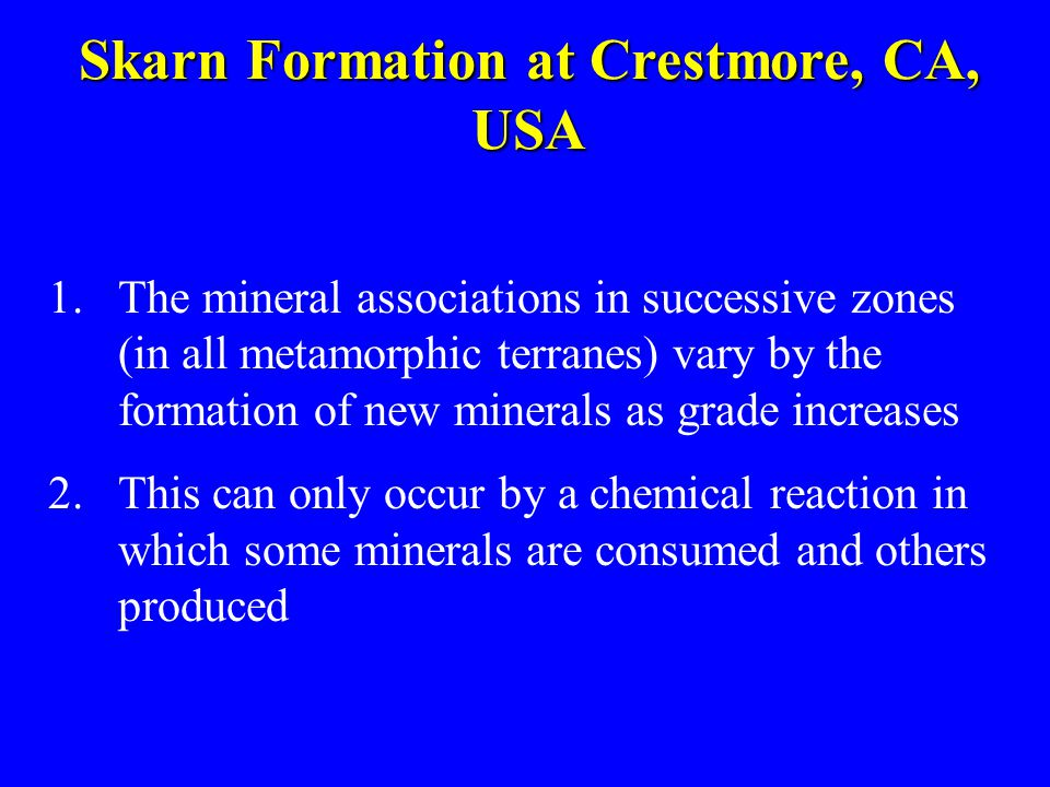 Skarn Formation at Crestmore, CA, USA 1.The mineral associations in successive zones (in all metamorphic terranes) vary by the formation of new minera