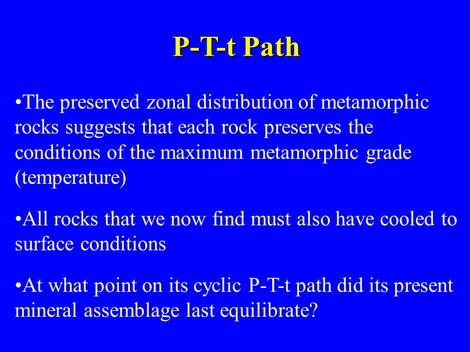 P-T-t Path The preserved zonal distribution of metamorphic rocks suggests that each rock preserves the conditions of the maximum metamorphic grade (te