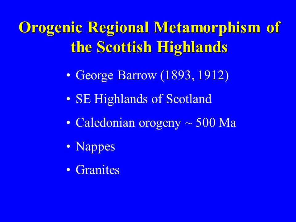 Orogenic Regional Metamorphism of the Scottish Highlands George Barrow (1893, 1912) SE Highlands of Scotland Caledonian orogeny ~ 500 Ma Nappes Granit