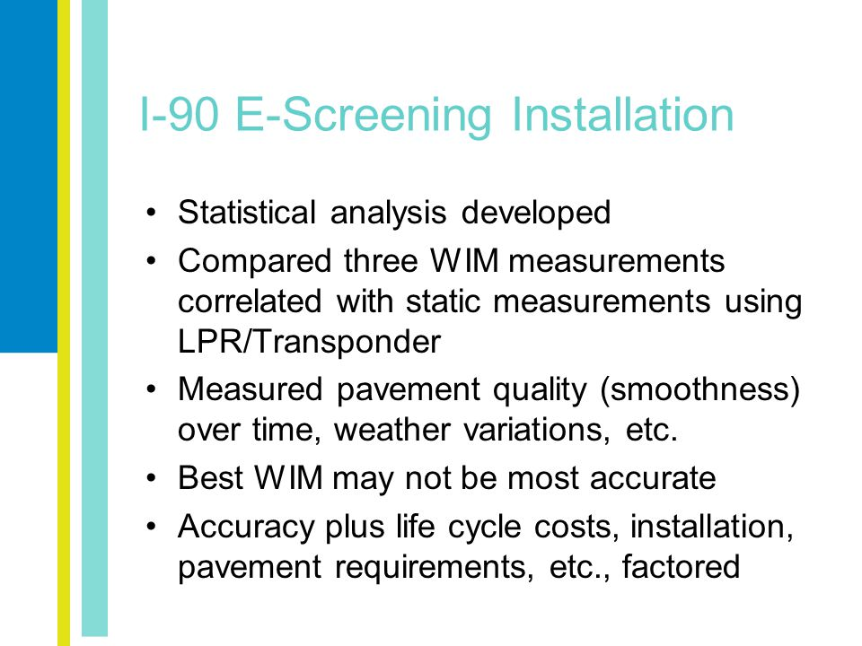 I-90 E-Screening Installation Statistical analysis developed Compared three WIM measurements correlated with static measurements using LPR/Transponder Measured pavement quality (smoothness) over time, weather variations, etc.