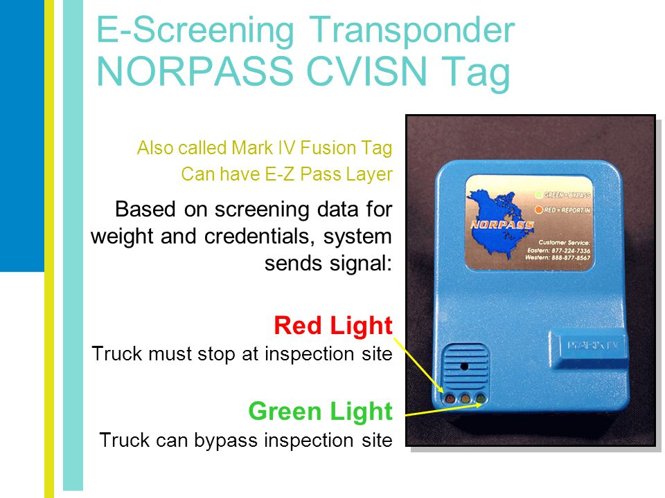 E-Screening Transponder NORPASS CVISN Tag Also called Mark IV Fusion Tag Can have E-Z Pass Layer Based on screening data for weight and credentials, system sends signal: Red Light Truck must stop at inspection site Green Light Truck can bypass inspection site