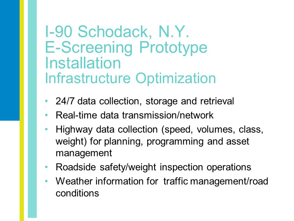 24/7 data collection, storage and retrieval Real-time data transmission/network Highway data collection (speed, volumes, class, weight) for planning, programming and asset management Roadside safety/weight inspection operations Weather information for traffic management/road conditions I-90 Schodack, N.Y.