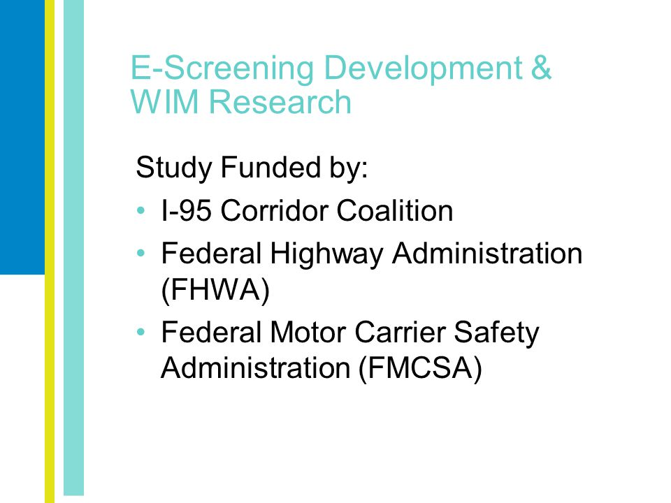 E-Screening Development & WIM Research Study Funded by: I-95 Corridor Coalition Federal Highway Administration (FHWA) Federal Motor Carrier Safety Administration (FMCSA)