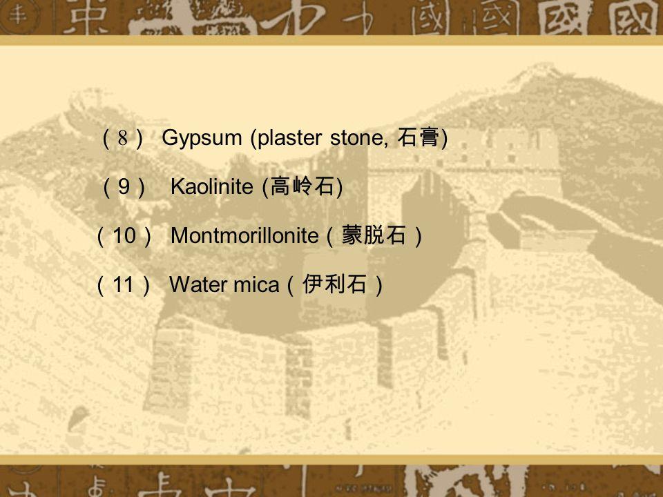 ( 8 ) Gypsum (plaster stone, 石膏 ) ( 9 ) Kaolinite ( 高岭石 ) ( 10 ) Montmorillonite (蒙脱石) ( 11 ) Water mica (伊利石)