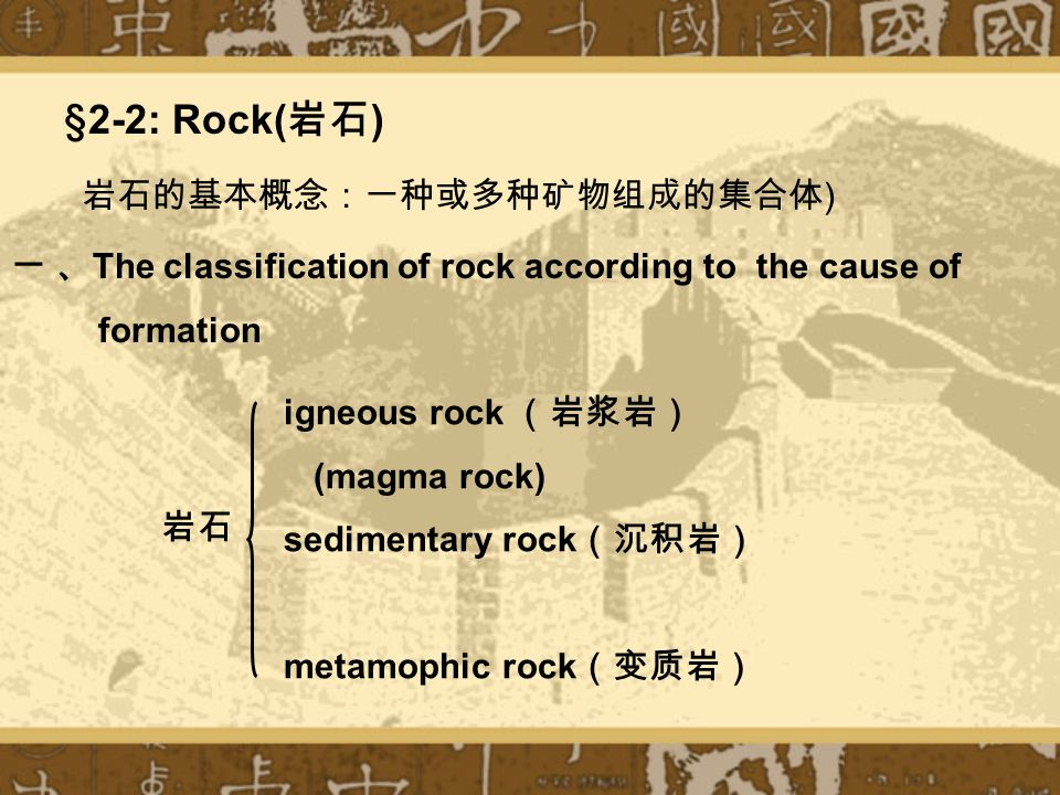 §2-2: Rock( 岩石 ) igneous rock (岩浆岩) (magma rock) sedimentary rock (沉积岩) metamophic rock (变质岩) 岩石 一 、 The classification of rock according to the cause of formation 岩石的基本概念:一种或多种矿物组成的集合体 )