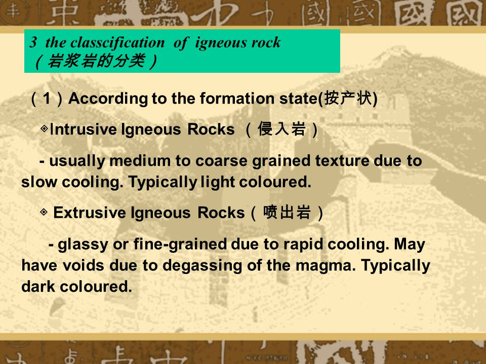 3 the classcification of igneous rock (岩浆岩的分类) ( 1 ) According to the formation state( 按产状 ) ◈ Intrusive Igneous Rocks (侵入岩) - usually medium to coarse grained texture due to slow cooling.