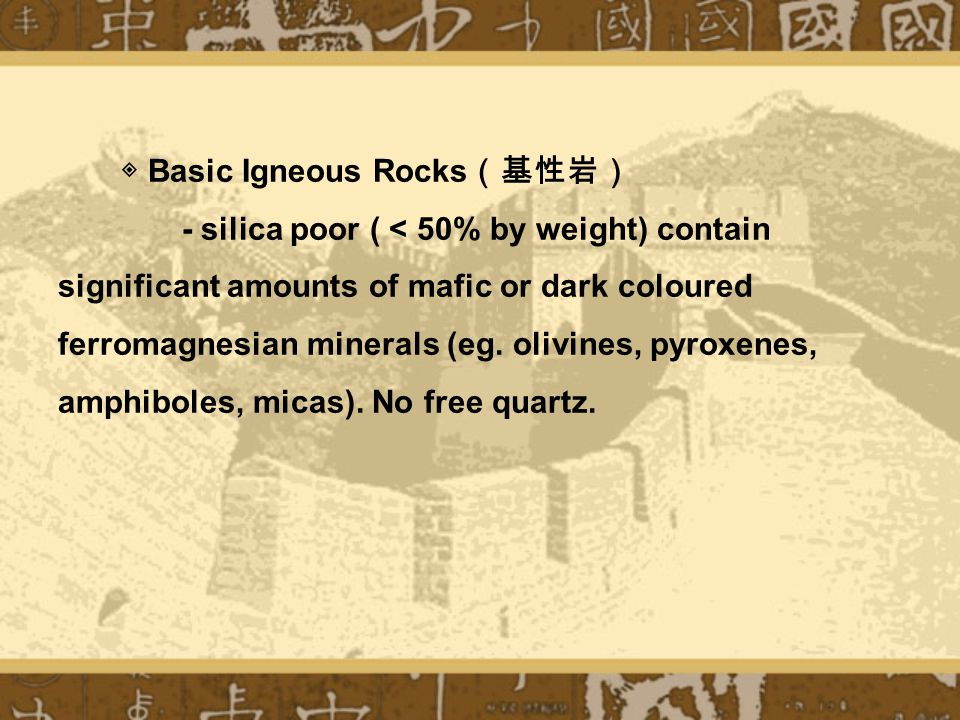 ◈ Basic Igneous Rocks (基性岩) - silica poor ( < 50% by weight) contain significant amounts of mafic or dark coloured ferromagnesian minerals (eg.
