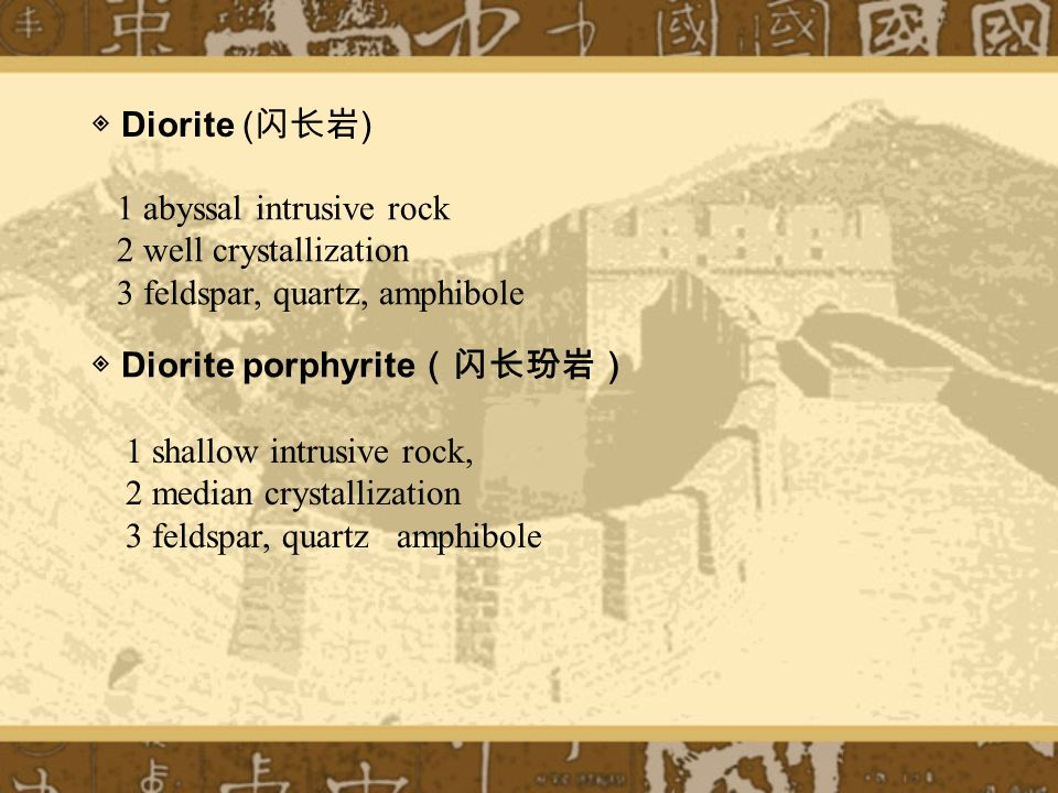1 abyssal intrusive rock 2 well crystallization 3 feldspar, quartz, amphibole ◈ Diorite ( 闪长岩 ) ◈ Diorite porphyrite (闪长玢岩) 1 shallow intrusive rock, 2 median crystallization 3 feldspar, quartz amphibole
