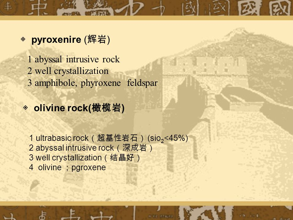 1 abyssal intrusive rock 2 well crystallization 3 amphibole, phyroxene feldspar ◈ pyroxenire ( 辉岩 ) 1 ultrabasic rock (超基性岩石) (sio 2 <45%) 2 abyssal intrusive rock (深成岩) 3 well crystallization (结晶好) 4 olivine ; pgroxene ◈ olivine rock( 橄榄岩 )