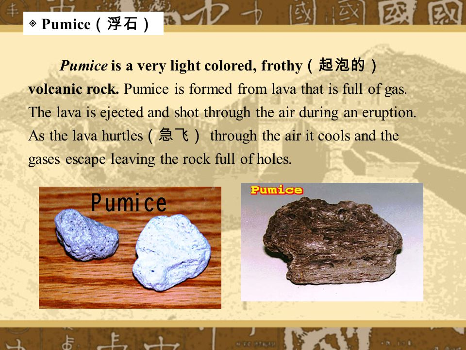 Pumice is a very light colored, frothy (起泡的) volcanic rock.
