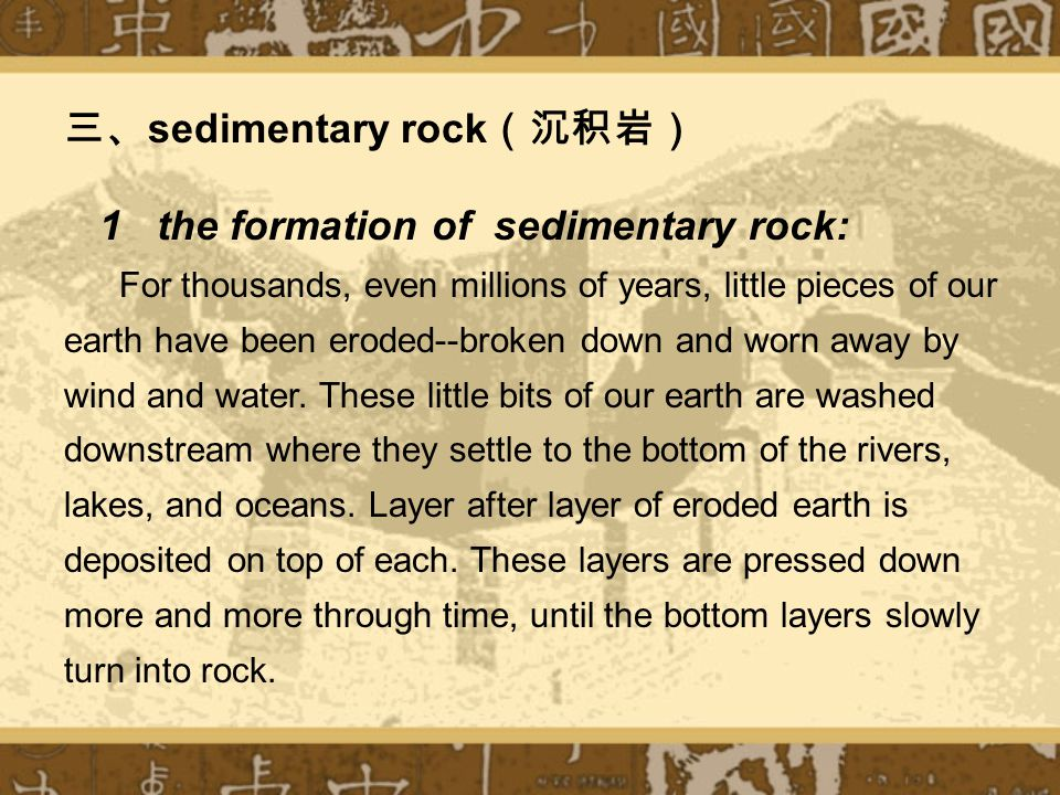 三、 sedimentary rock (沉积岩) 1 the formation of sedimentary rock: For thousands, even millions of years, little pieces of our earth have been eroded--broken down and worn away by wind and water.