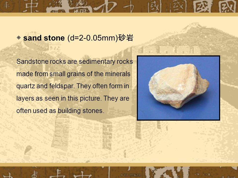 ◈ sand stone (d=2-0.05mm) 砂岩 Sandstone rocks are sedimentary rocks made from small grains of the minerals quartz and feldspar.