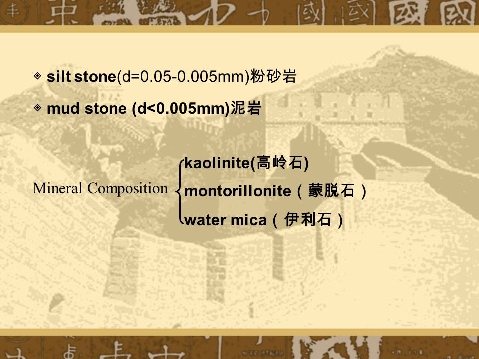 ◈ silt stone(d=0.05-0.005mm) 粉砂岩 ◈ mud stone (d<0.005mm) 泥岩 kaolinite( 高岭石 ) montorillonite (蒙脱石) water mica (伊利石) Mineral Composition